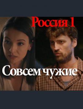Фильм СОВСЕМ ЧУЖИЕ 2019  мелодрама онлайн все серии Россия 1