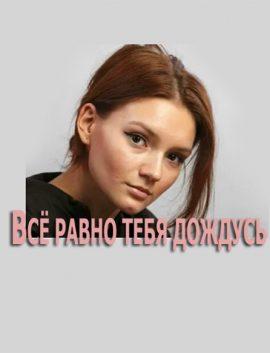 Сериал ВСЁ РАВНО ТЕБЯ ДОЖДУСЬ 2019 фильм все серии онлайн Украина