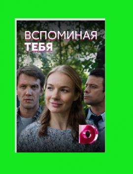 Сериал ВСПОМИНАЯ ТЕБЯ (2019) фильм 2019 все серии онлайн Домашний
